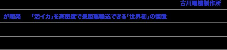 AQUROS V(アクロスファイブ)は、イケスや活魚車関連の技術をもつ古川電機製作所が開発した「活イカ」を高密度で長距離輸送できる「世界初」の装置です。全国でも有数の水揚げを誇る長崎県。その工業技術センターと共同開発を行い、全国の開発競争に先がけて完成しました。長崎県との共同出願で特許も取得済みです。