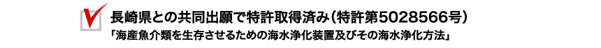 長崎県との共同出願で特許取得済み(特許第5028566号)「海産魚介類を生存させるための海水浄化装置及びその海水浄化方法」